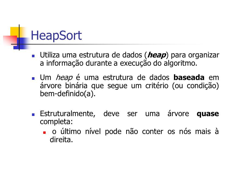HeapSort Utiliza uma estrutura de dados (heap) para organizar a informação durante a execução do algoritmo. Um heap é uma estrutura de dados baseada e