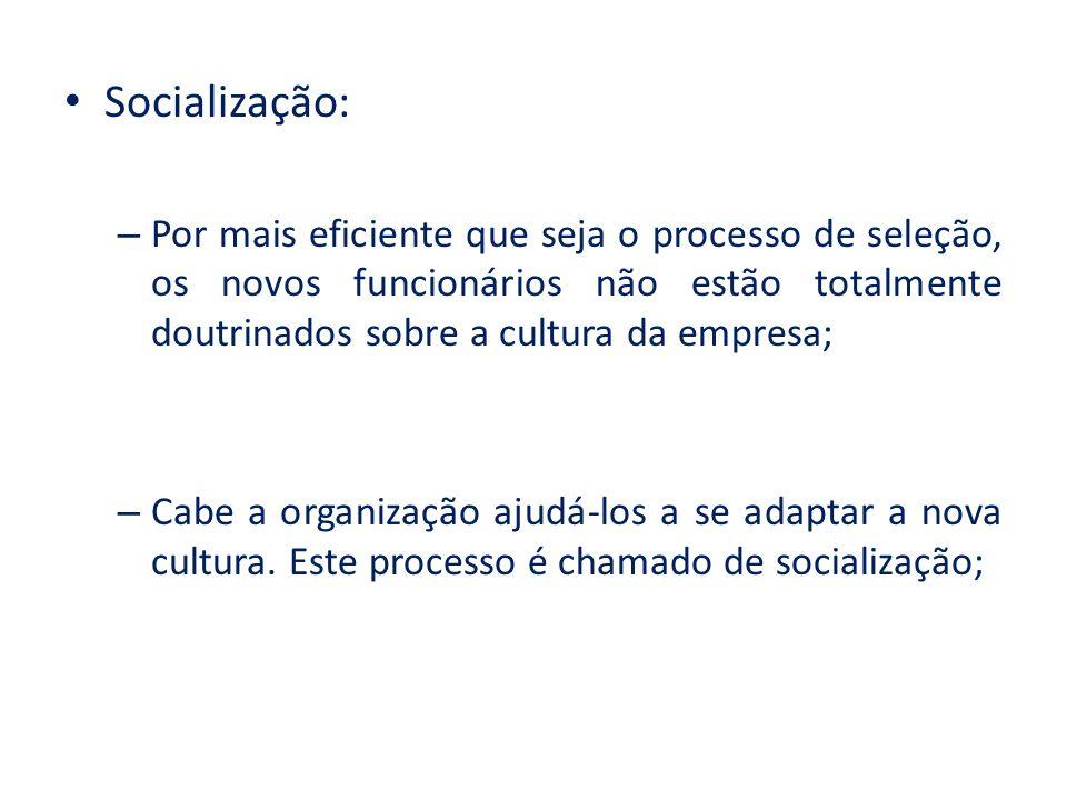Socialização: – Por mais eficiente que seja o processo de seleção, os novos funcionários não estão totalmente doutrinados sobre a cultura da empresa; – Cabe a organização ajudá-los a se adaptar a nova cultura.