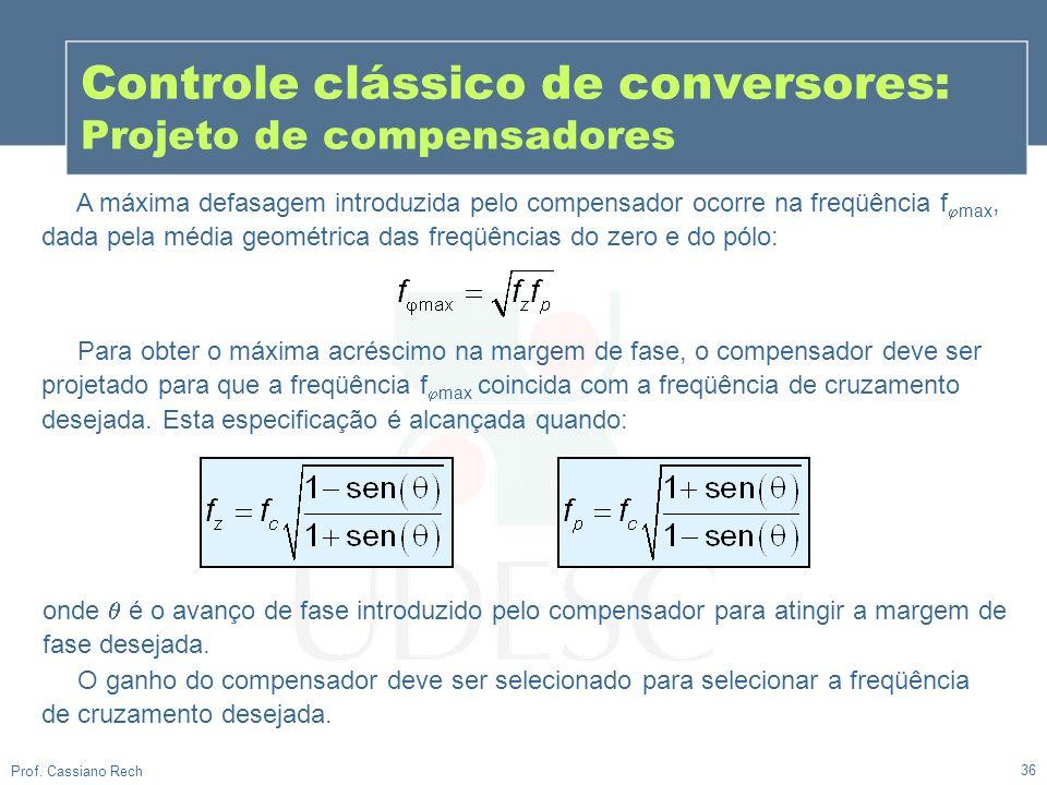 36 Prof. Cassiano Rech Controle clássico de conversores: Projeto de compensadores A máxima defasagem introduzida pelo compensador ocorre na freqüência