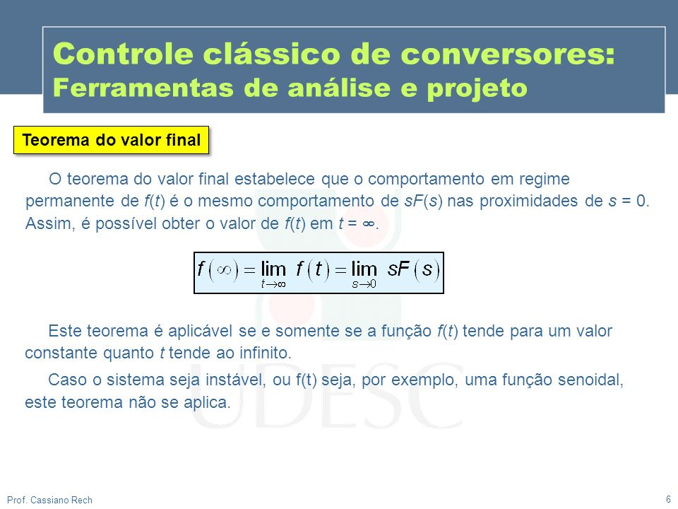 6 Prof. Cassiano Rech Controle clássico de conversores: Ferramentas de análise e projeto Teorema do valor final O teorema do valor final estabelece qu