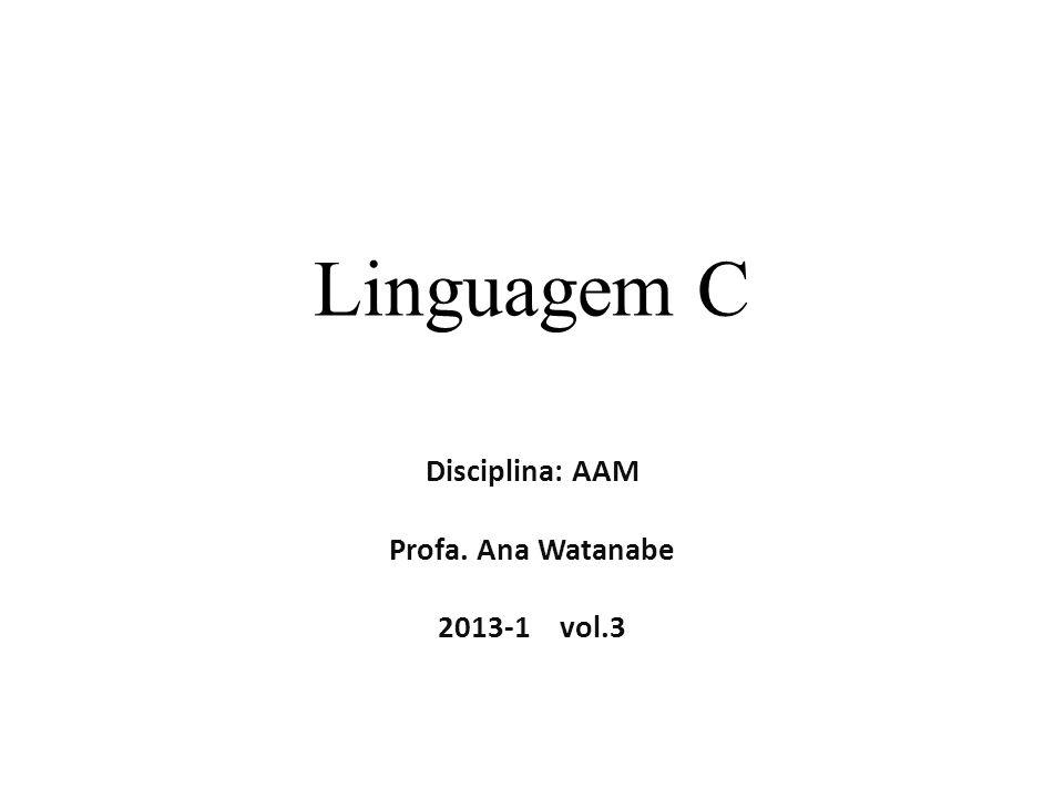 Linguagem C Disciplina: AAM Profa. Ana Watanabe 2013-1 vol.3