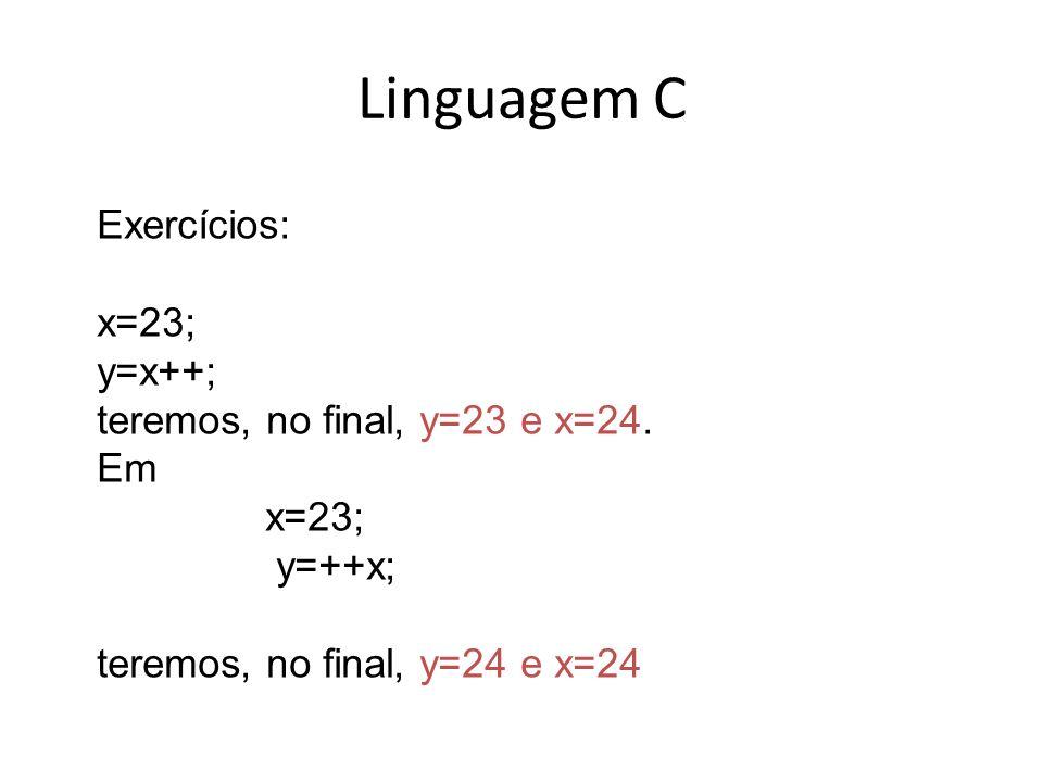 Linguagem C Exercícios: x=23; y=x++; teremos, no final, y=23 e x=24. Em x=23; y=++x; teremos, no final, y=24 e x=24