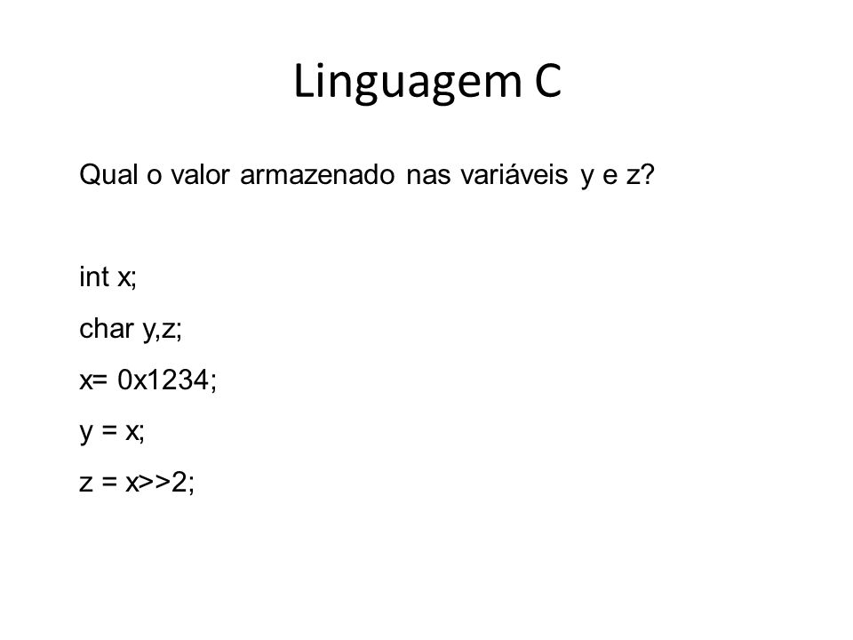 Linguagem C Qual o valor armazenado nas variáveis y e z? int x; char y,z; x= 0x1234; y = x; z = x>>2;