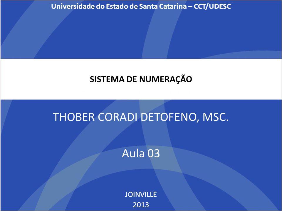 SISTEMA DE NUMERAÇÃO THOBER CORADI DETOFENO, MSC. Aula 03 JOINVILLE 2013 Universidade do Estado de Santa Catarina – CCT/UDESC