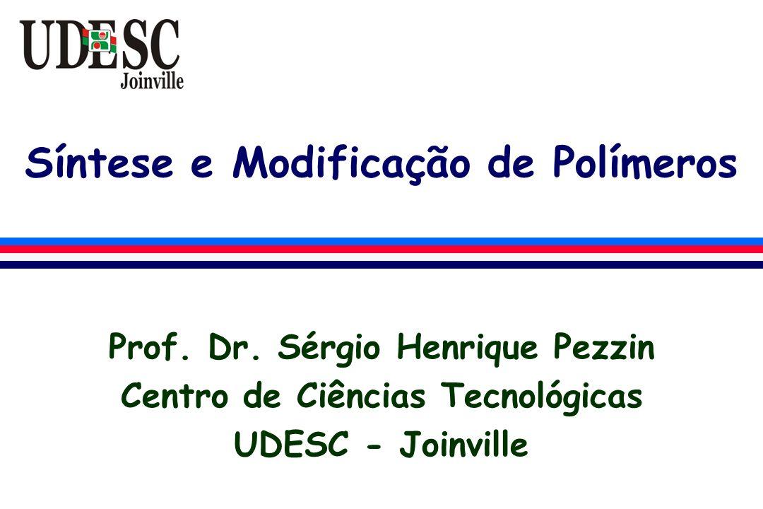Síntese e Modificação de Polímeros Prof. Dr. Sérgio Henrique Pezzin Centro de Ciências Tecnológicas UDESC - Joinville