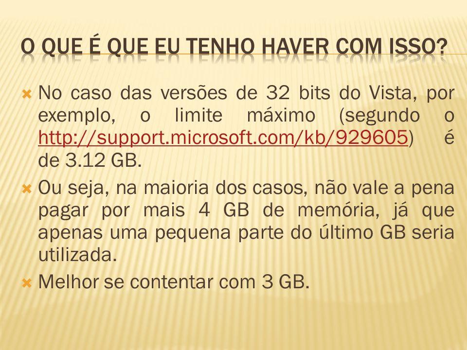 No caso das versões de 32 bits do Vista, por exemplo, o limite máximo (segundo o http://support.microsoft.com/kb/929605) é de 3.12 GB. http://support.