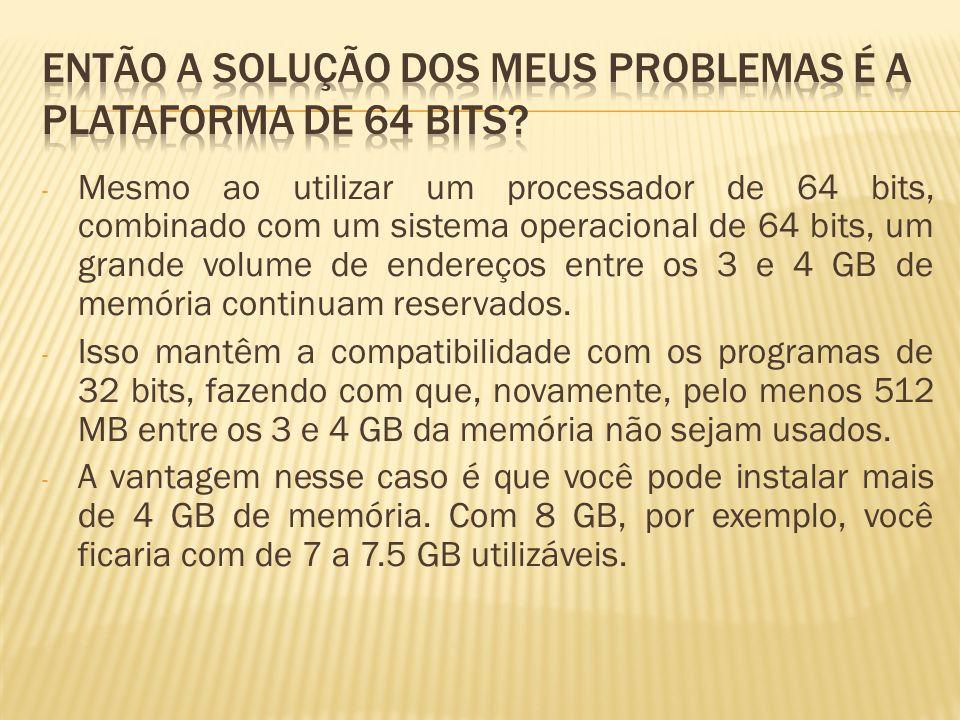 - Mesmo ao utilizar um processador de 64 bits, combinado com um sistema operacional de 64 bits, um grande volume de endereços entre os 3 e 4 GB de memória continuam reservados.