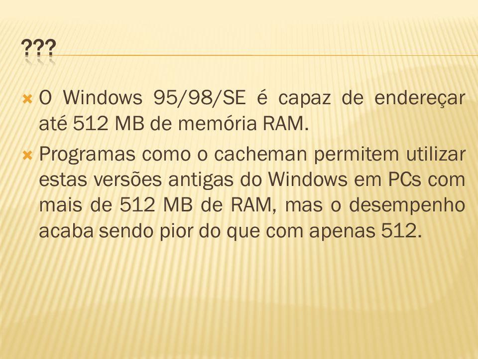 O Windows 95/98/SE é capaz de endereçar até 512 MB de memória RAM. Programas como o cacheman permitem utilizar estas versões antigas do Windows em PCs