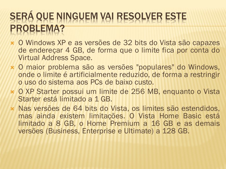 O Windows XP e as versões de 32 bits do Vista são capazes de endereçar 4 GB, de forma que o limite fica por conta do Virtual Address Space. O maior pr