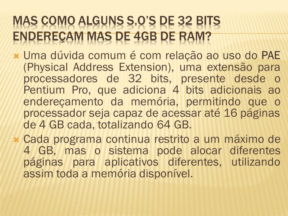 Uma dúvida comum é com relação ao uso do PAE (Physical Address Extension), uma extensão para processadores de 32 bits, presente desde o Pentium Pro, que adiciona 4 bits adicionais ao endereçamento da memória, permitindo que o processador seja capaz de acessar até 16 páginas de 4 GB cada, totalizando 64 GB.