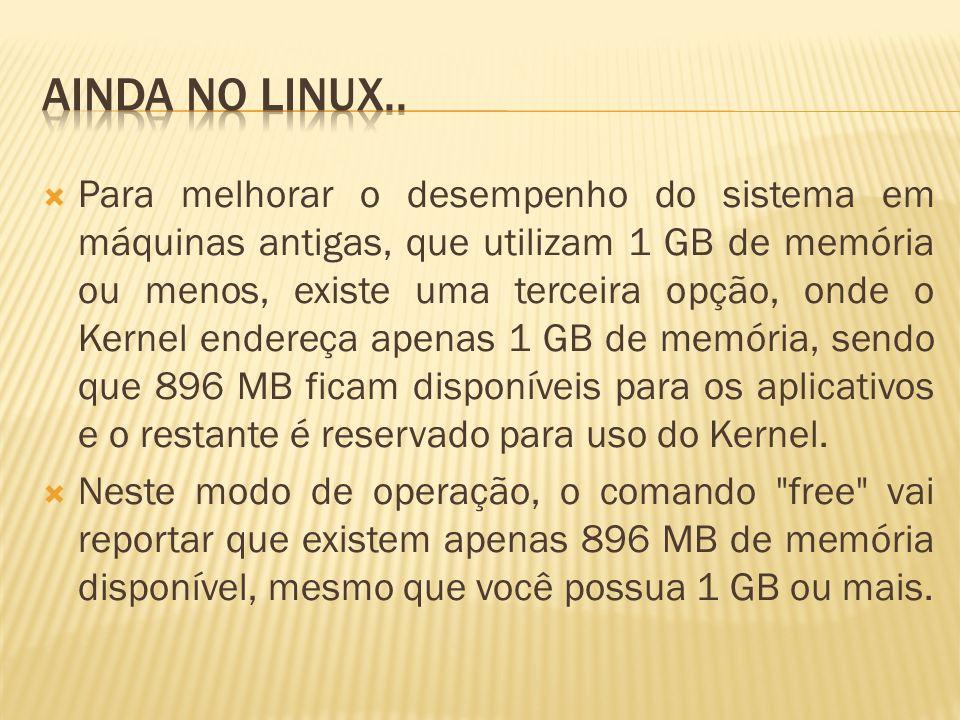 Para melhorar o desempenho do sistema em máquinas antigas, que utilizam 1 GB de memória ou menos, existe uma terceira opção, onde o Kernel endereça apenas 1 GB de memória, sendo que 896 MB ficam disponíveis para os aplicativos e o restante é reservado para uso do Kernel.