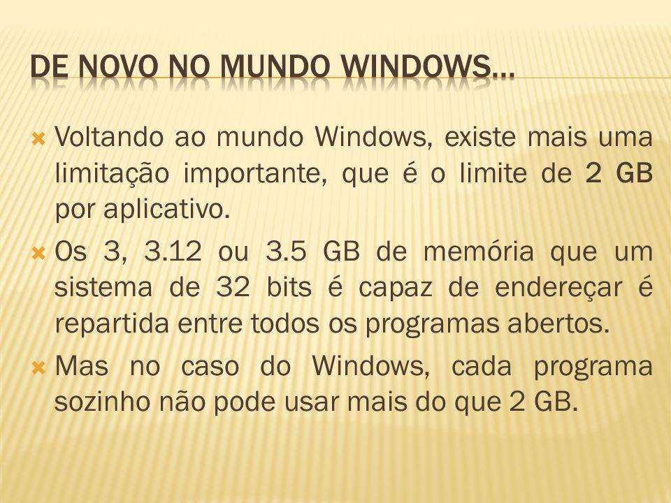 Voltando ao mundo Windows, existe mais uma limitação importante, que é o limite de 2 GB por aplicativo. Os 3, 3.12 ou 3.5 GB de memória que um sistema