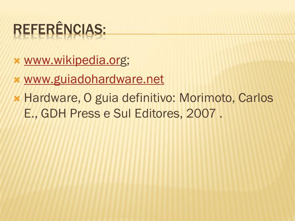 www.wikipedia.org; www.wikipedia.or www.guiadohardware.net Hardware, O guia definitivo: Morimoto, Carlos E., GDH Press e Sul Editores, 2007.