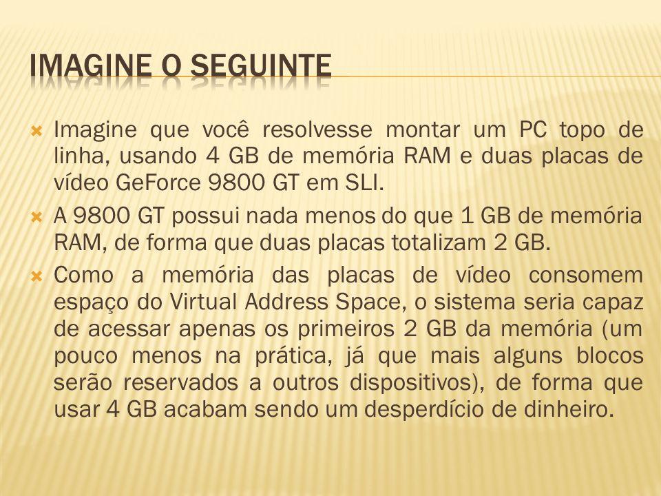 Imagine que você resolvesse montar um PC topo de linha, usando 4 GB de memória RAM e duas placas de vídeo GeForce 9800 GT em SLI. A 9800 GT possui nad