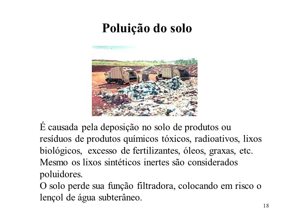 18 Poluição do solo É causada pela deposição no solo de produtos ou resíduos de produtos químicos tóxicos, radioativos, lixos biológicos, excesso de f