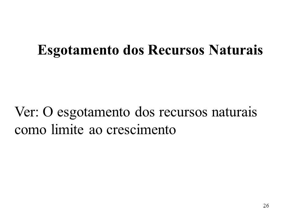 26 Esgotamento dos Recursos Naturais Ver: O esgotamento dos recursos naturais como limite ao crescimento