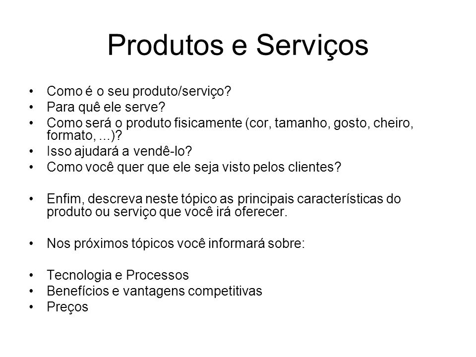 Produtos e Serviços Como é o seu produto/serviço? Para quê ele serve? Como será o produto fisicamente (cor, tamanho, gosto, cheiro, formato,...)? Isso
