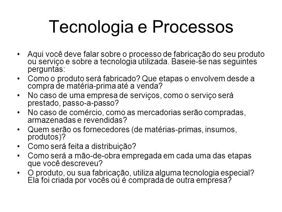 Tecnologia e Processos Aqui você deve falar sobre o processo de fabricação do seu produto ou serviço e sobre a tecnologia utilizada. Baseie-se nas seg