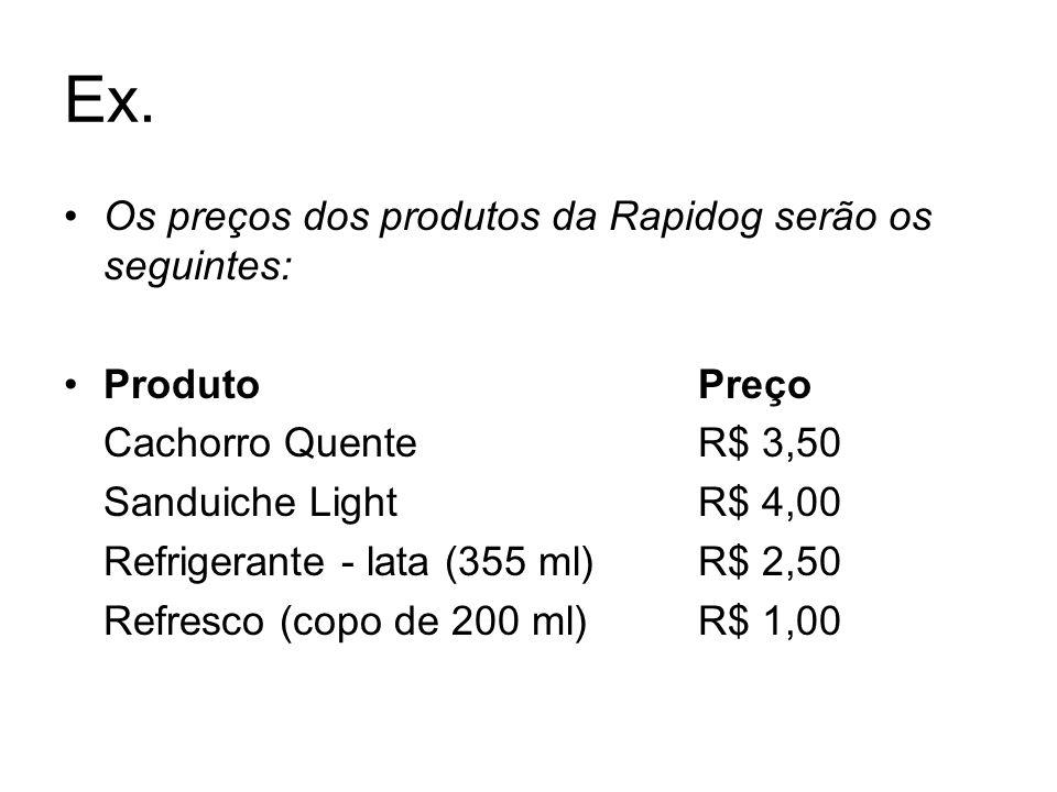 Ex. Os preços dos produtos da Rapidog serão os seguintes: ProdutoPreço Cachorro QuenteR$ 3,50 Sanduiche Light R$ 4,00 Refrigerante - lata (355 ml)R$ 2