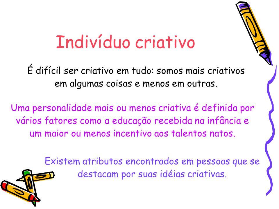 Indivíduo criativo É difícil ser criativo em tudo: somos mais criativos em algumas coisas e menos em outras. Existem atributos encontrados em pessoas