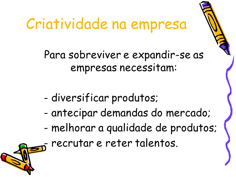 Criatividade na empresa Para sobreviver e expandir-se as empresas necessitam: - diversificar produtos; - antecipar demandas do mercado; - melhorar a q