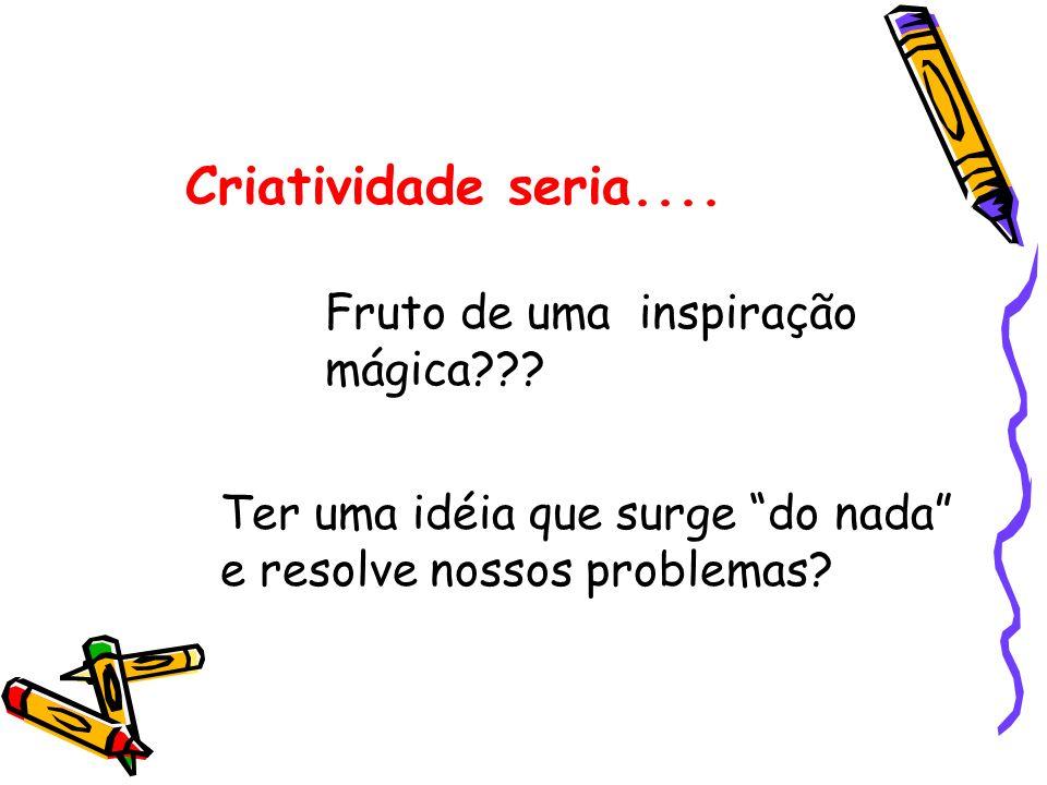 Criatividade seria.... Fruto de uma inspiração mágica??? Ter uma idéia que surge do nada e resolve nossos problemas?