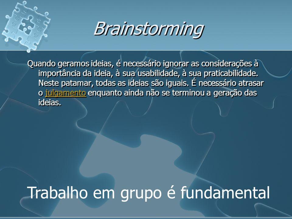Brainstorming Trabalho em grupo é fundamental Quando geramos ideias, é necessário ignorar as considerações à importância da ideia, à sua usabilidade, à sua praticabilidade.
