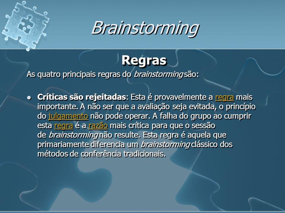Brainstorming Regras As quatro principais regras do brainstorming são: Críticas são rejeitadas: Esta é provavelmente a regra mais importante. A não se