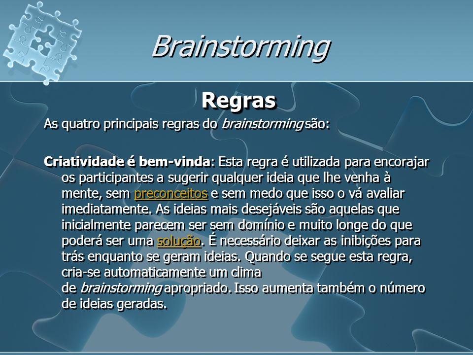 Brainstorming Regras As quatro principais regras do brainstorming são: Criatividade é bem-vinda: Esta regra é utilizada para encorajar os participantes a sugerir qualquer ideia que lhe venha à mente, sem preconceitos e sem medo que isso o vá avaliar imediatamente.
