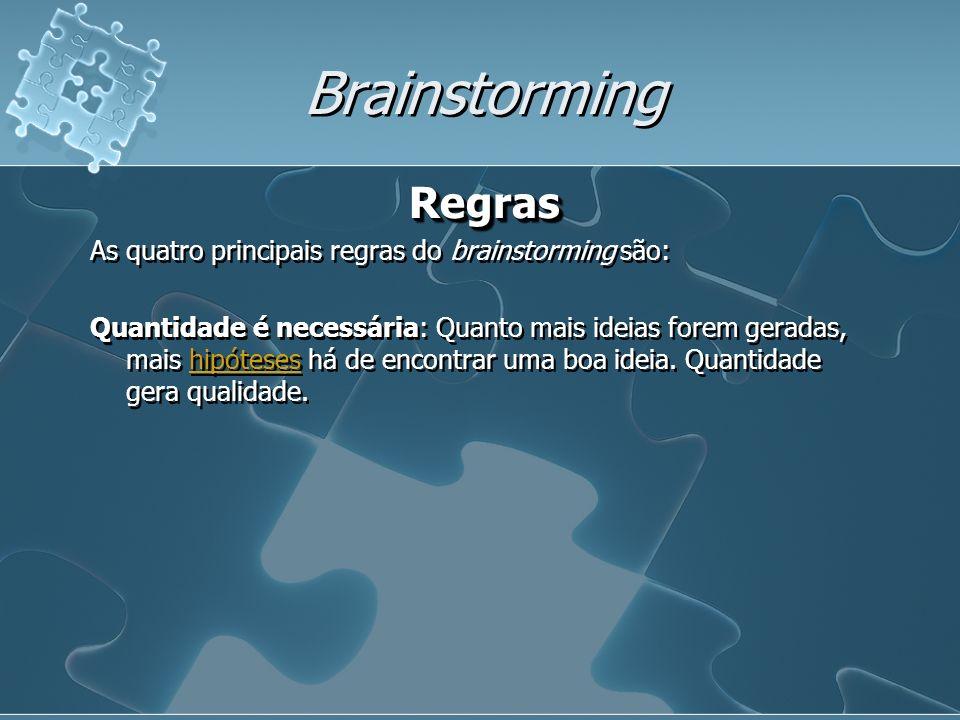 Brainstorming Regras As quatro principais regras do brainstorming são: Quantidade é necessária: Quanto mais ideias forem geradas, mais hipóteses há de encontrar uma boa ideia.