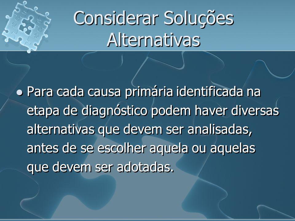 Considerar Soluções Alternativas Para cada causa primária identificada na etapa de diagnóstico podem haver diversas alternativas que devem ser analisadas, antes de se escolher aquela ou aquelas que devem ser adotadas.