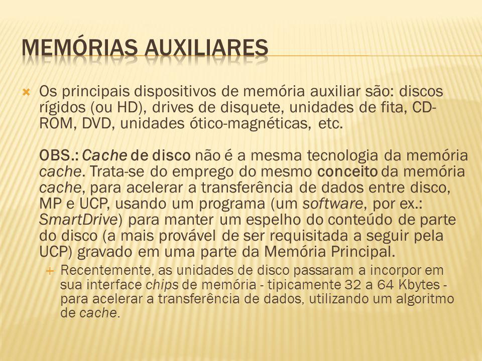 Os principais dispositivos de memória auxiliar são: discos rígidos (ou HD), drives de disquete, unidades de fita, CD- ROM, DVD, unidades ótico-magnéti