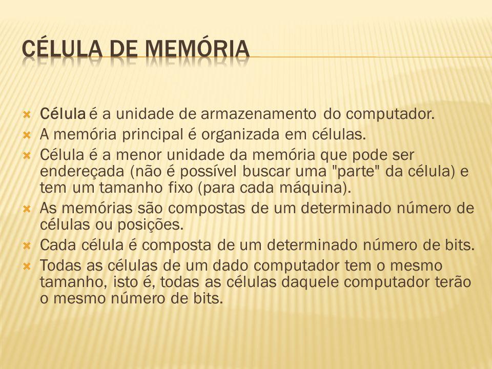 Célula é a unidade de armazenamento do computador. A memória principal é organizada em células. Célula é a menor unidade da memória que pode ser ender