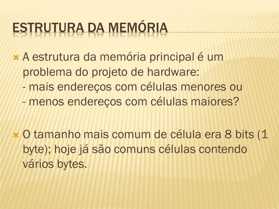 A estrutura da memória principal é um problema do projeto de hardware: - mais endereços com células menores ou - menos endereços com células maiores?
