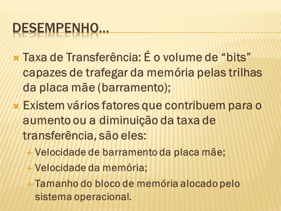 Taxa de Transferência: É o volume de bits capazes de trafegar da memória pelas trilhas da placa mãe (barramento); Existem vários fatores que contribue