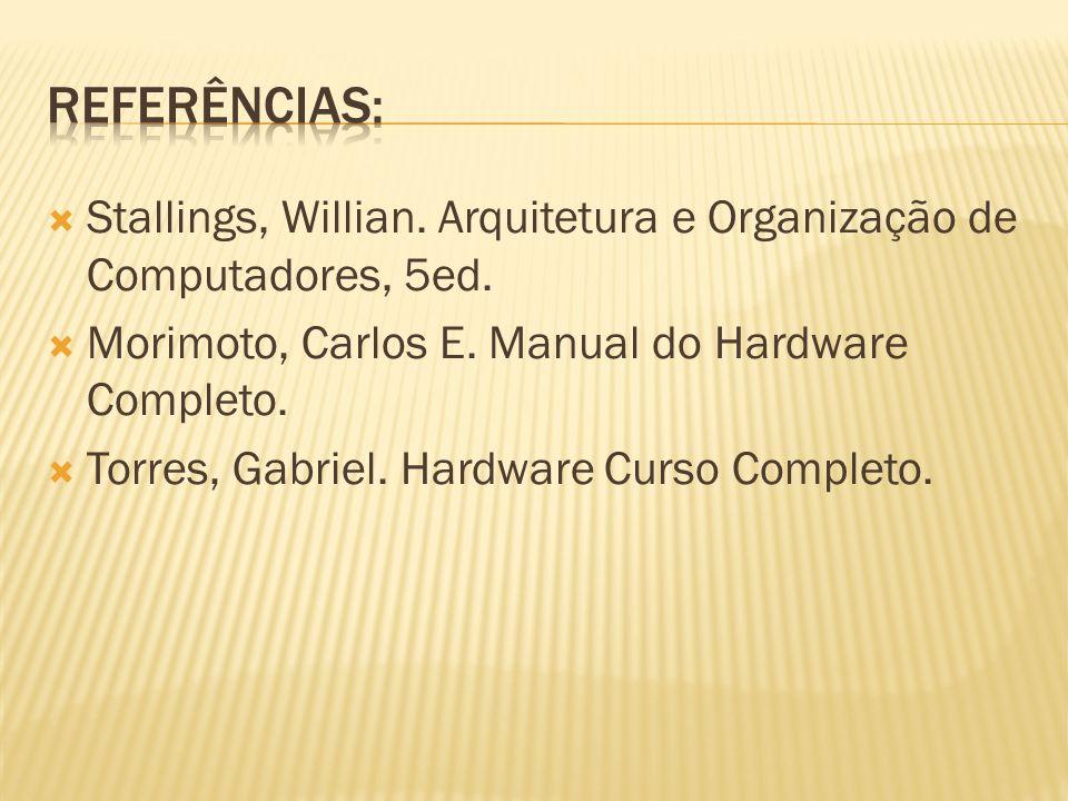 Stallings, Willian. Arquitetura e Organização de Computadores, 5ed. Morimoto, Carlos E. Manual do Hardware Completo. Torres, Gabriel. Hardware Curso C