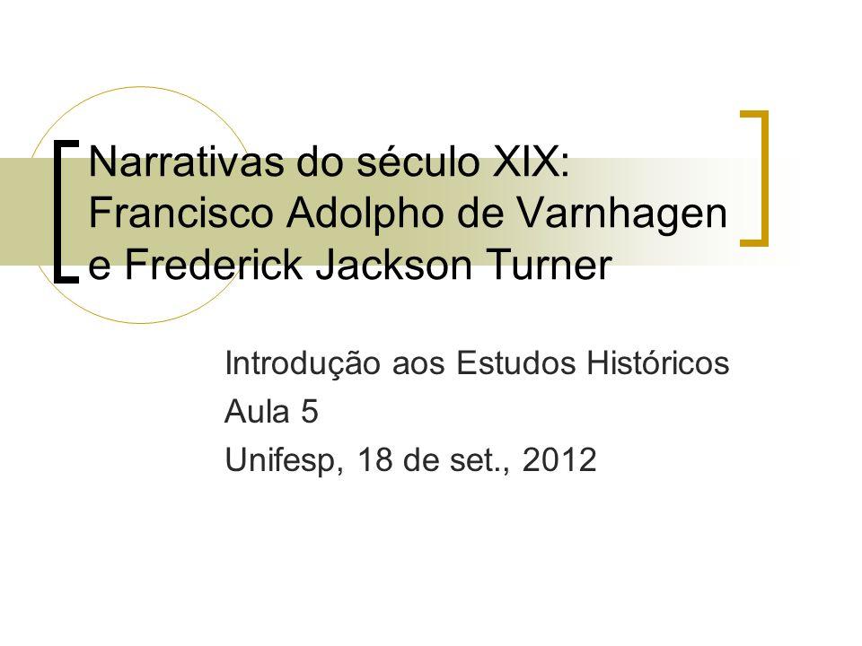 Narrativas do século XIX: Francisco Adolpho de Varnhagen e Frederick Jackson Turner Introdução aos Estudos Históricos Aula 5 Unifesp, 18 de set., 2012