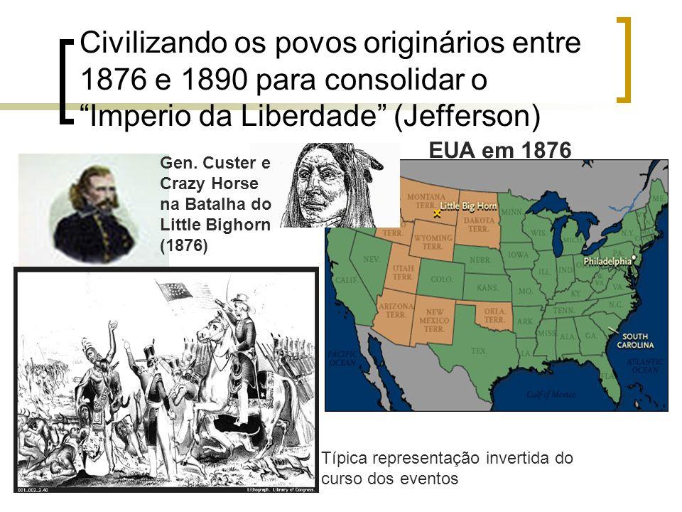 Civilizando os povos originários entre 1876 e 1890 para consolidar oImperio da Liberdade (Jefferson) EUA em 1876 Gen. Custer e Crazy Horse na Batalha