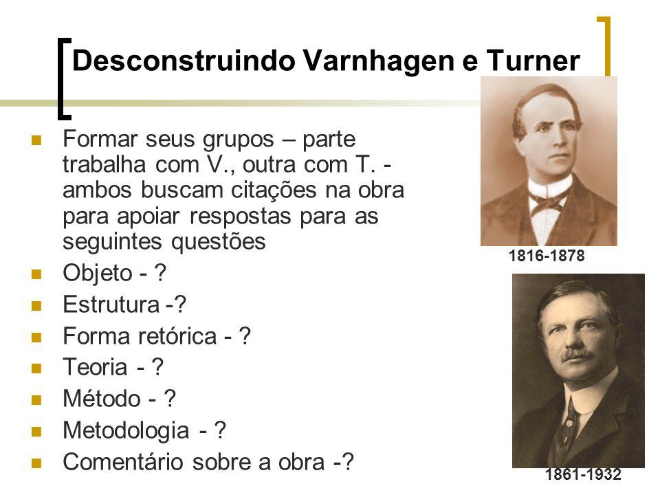 Desconstruindo Varnhagen e Turner Formar seus grupos – parte trabalha com V., outra com T. - ambos buscam citações na obra para apoiar respostas para