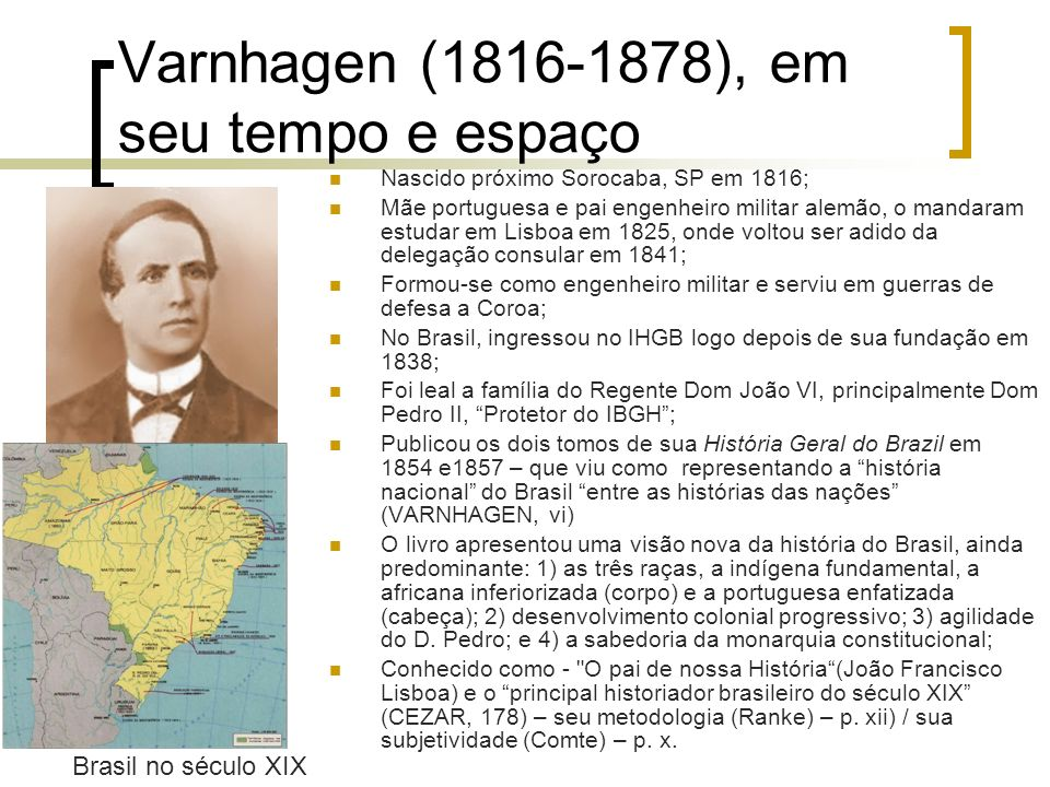 Varnhagen (1816-1878), em seu tempo e espaço Nascido próximo Sorocaba, SP em 1816; Mãe portuguesa e pai engenheiro militar alemão, o mandaram estudar