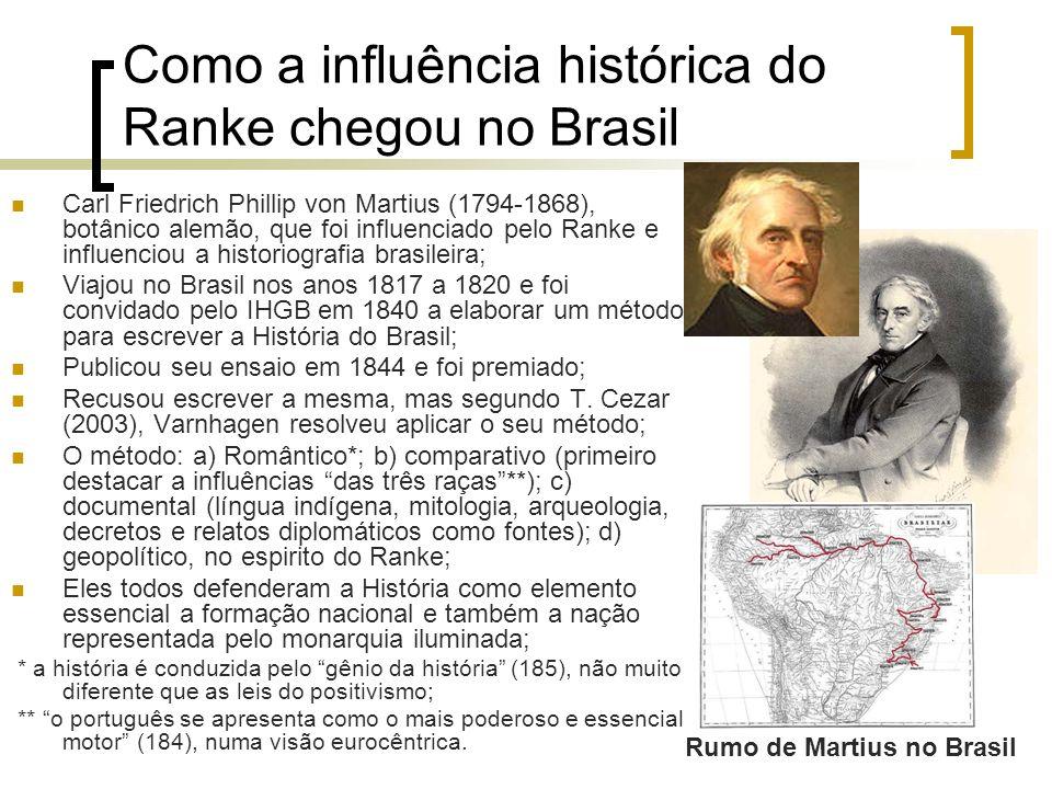 Como a influência histórica do Ranke chegou no Brasil Carl Friedrich Phillip von Martius (1794-1868), botânico alemão, que foi influenciado pelo Ranke