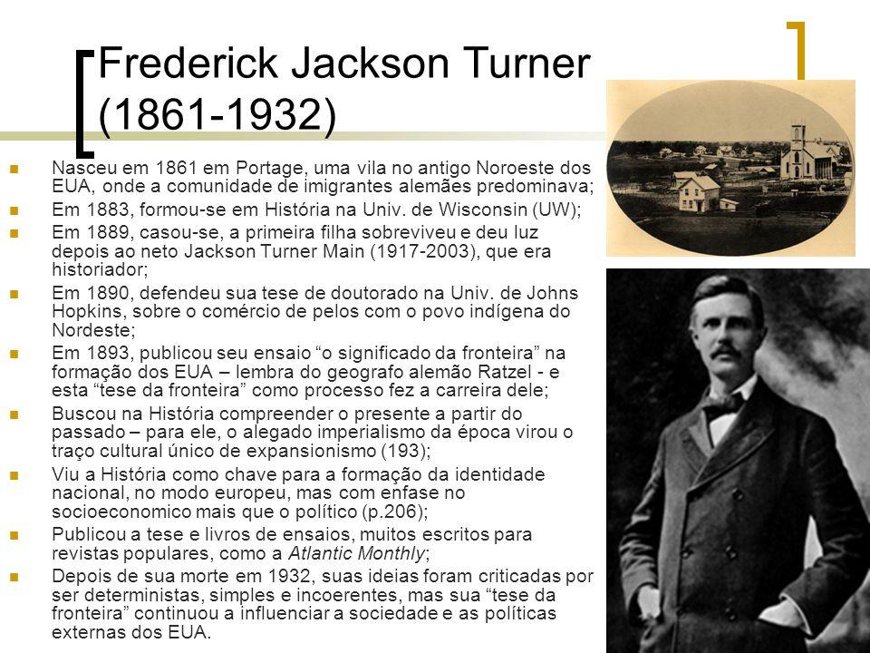 Frederick Jackson Turner (1861-1932) Nasceu em 1861 em Portage, uma vila no antigo Noroeste dos EUA, onde a comunidade de imigrantes alemães predomina