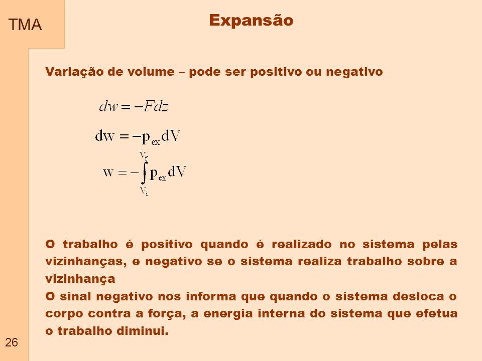 TMA 26 Expansão Variação de volume – pode ser positivo ou negativo O trabalho é positivo quando é realizado no sistema pelas vizinhanças, e negativo s
