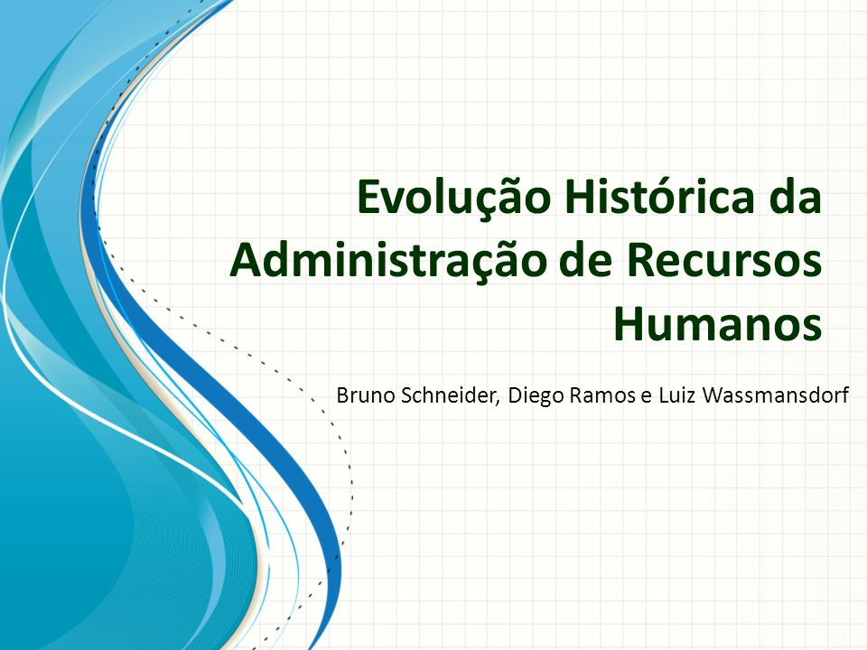 Evolução Histórica da Administração de Recursos Humanos Bruno Schneider, Diego Ramos e Luiz Wassmansdorf