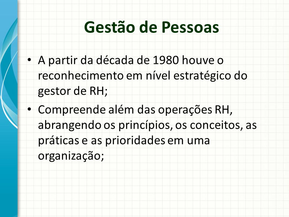Gestão de Pessoas A partir da década de 1980 houve o reconhecimento em nível estratégico do gestor de RH; Compreende além das operações RH, abrangendo