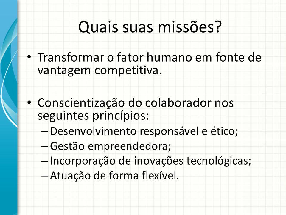 Quais suas missões? Transformar o fator humano em fonte de vantagem competitiva. Conscientização do colaborador nos seguintes princípios: – Desenvolvi