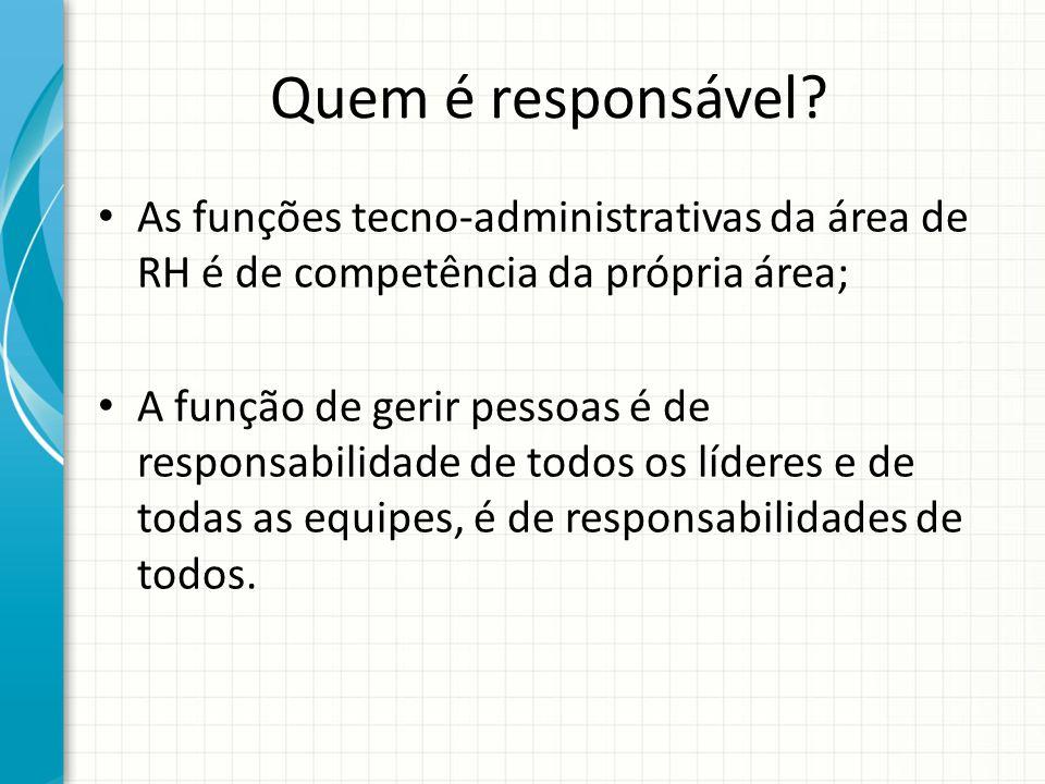Quem é responsável? As funções tecno-administrativas da área de RH é de competência da própria área; A função de gerir pessoas é de responsabilidade d