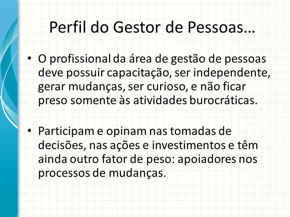 Perfil do Gestor de Pessoas… O profissional da área de gestão de pessoas deve possuir capacitação, ser independente, gerar mudanças, ser curioso,