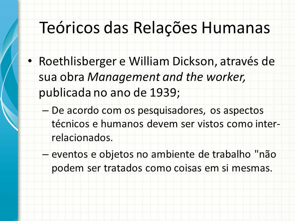 Teóricos das Relações Humanas Roethlisberger e William Dickson, através de sua obra Management and the worker, publicada no ano de 1939; – De acordo c