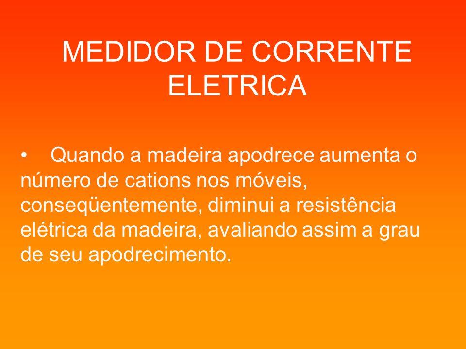 MEDIDOR DE CORRENTE ELETRICA Quando a madeira apodrece aumenta o número de cations nos móveis, conseqüentemente, diminui a resistência elétrica da mad